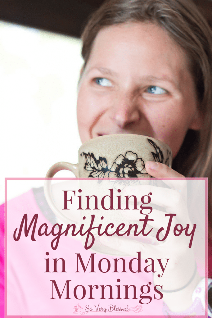 "Finding Magnificent Joy in Monday Mornings : So Very Blessed - ""Joy"" isn't typically a word that describes Monday mornings, but you can beat those Monday blues and turn your tedious drudgery into magnificent joy!"